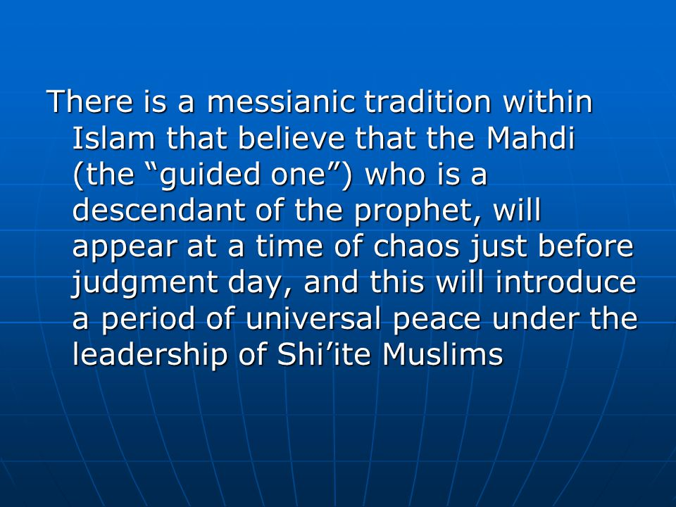 There is a messianic tradition within Islam that believe that the Mahdi (the guided one ) who is a descendant of the prophet, will appear at a time of chaos just before judgment day, and this will introduce a period of universal peace under the leadership of Shi'ite Muslims
