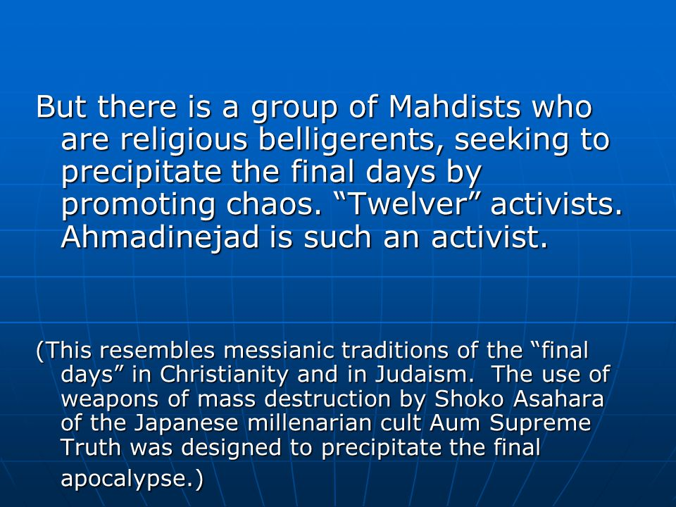But there is a group of Mahdists who are religious belligerents, seeking to precipitate the final days by promoting chaos.