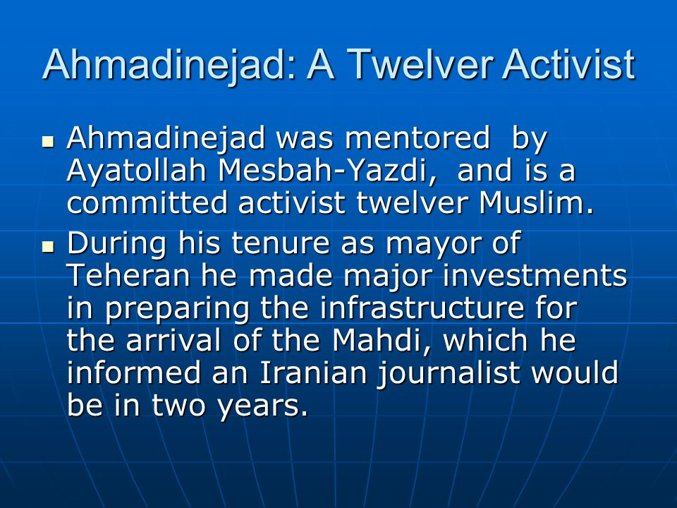 Ahmadinejad: A Twelver Activist Ahmadinejad was mentored by Ayatollah Mesbah-Yazdi, and is a committed activist twelver Muslim.