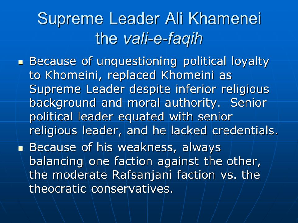 Supreme Leader Ali Khamenei the vali-e-faqih Because of unquestioning political loyalty to Khomeini, replaced Khomeini as Supreme Leader despite inferior religious background and moral authority.