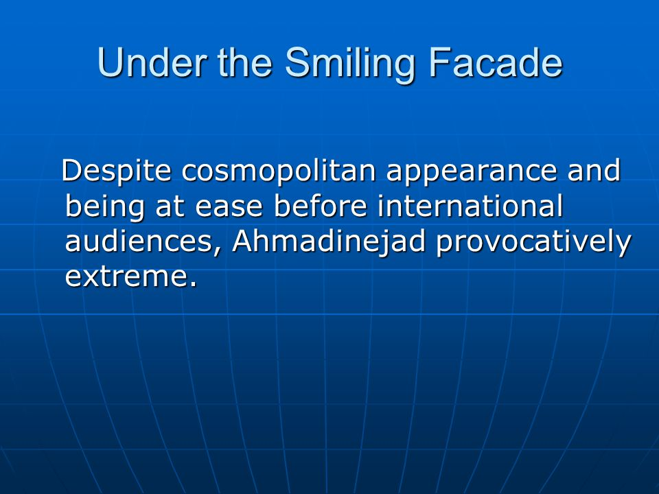 Under the Smiling Facade Despite cosmopolitan appearance and being at ease before international audiences, Ahmadinejad provocatively extreme.