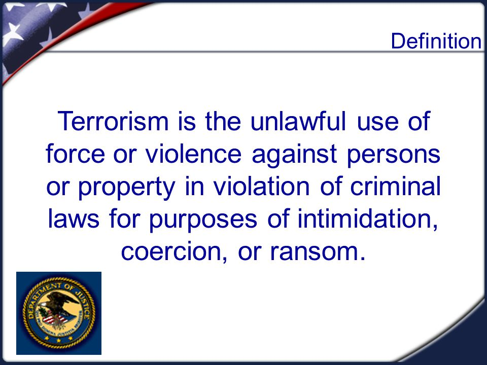 Definition Terrorism is the unlawful use of force or violence against persons or property in violation of criminal laws for purposes of intimidation,