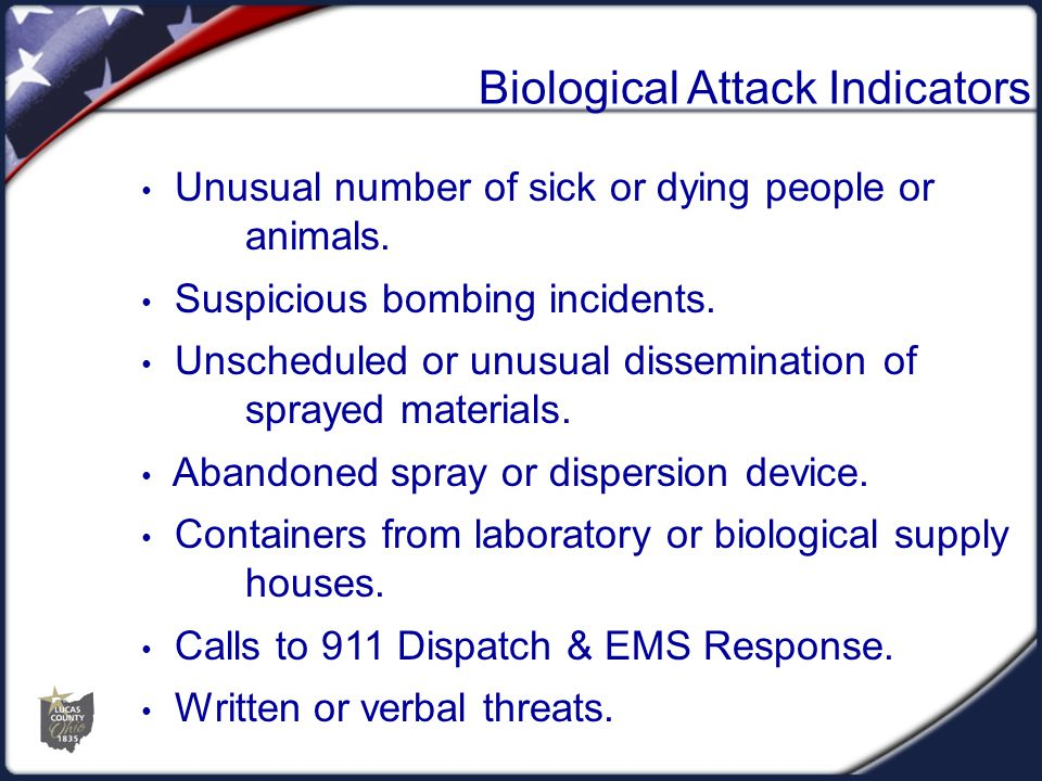 Biological Attack Indicators Unusual number of sick or dying people or animals. Suspicious bombing incidents. Unscheduled or unusual dissemination of