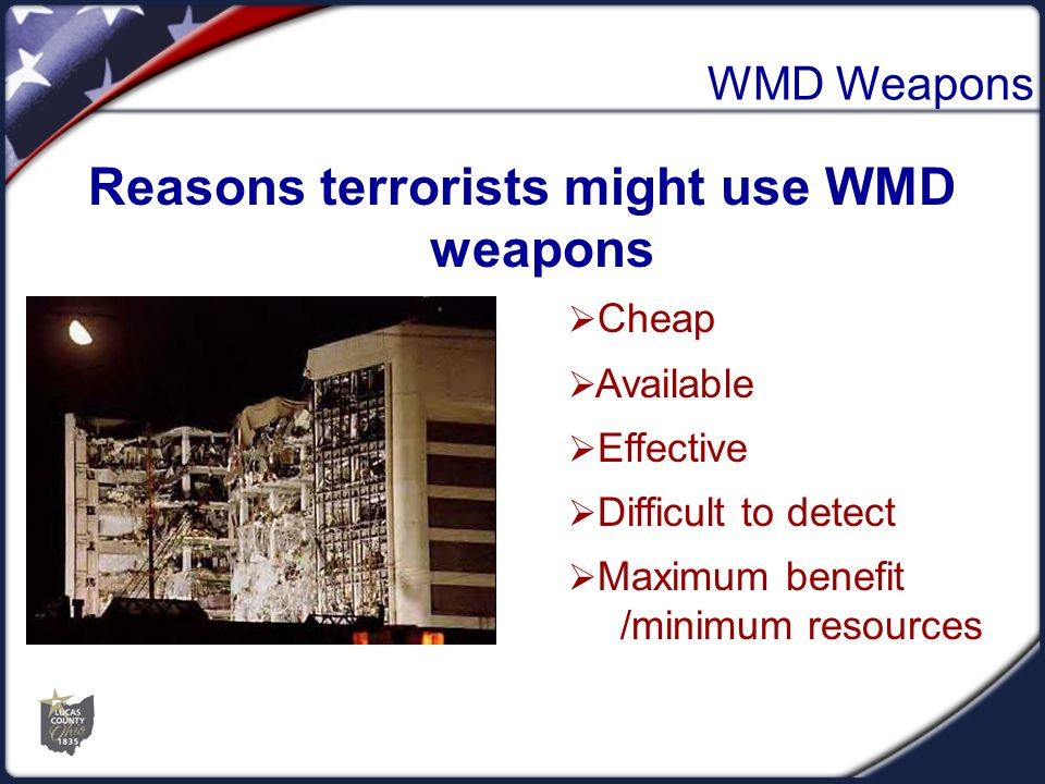 WMD Weapons Reasons terrorists might use WMD weapons  Cheap  Available  Effective  Difficult to detect  Maximum benefit /minimum resources
