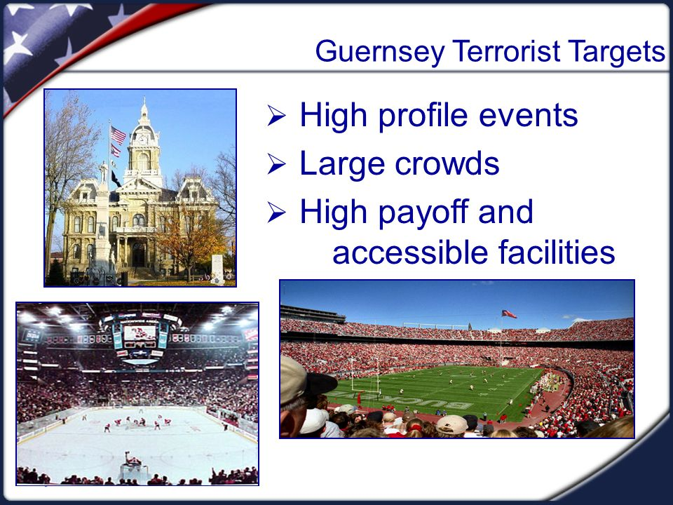 Guernsey Terrorist Targets  High profile events  Large crowds  High payoff and accessible facilities