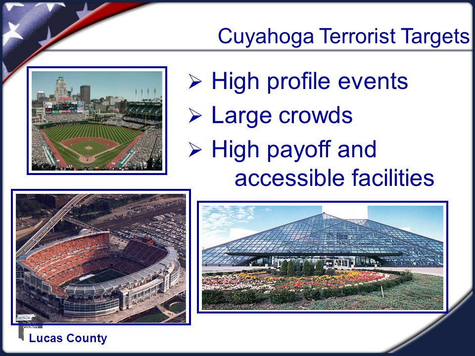 Cuyahoga Terrorist Targets  High profile events  Large crowds  High payoff and accessible facilities Lucas County
