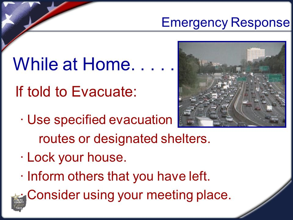 Emergency Response If told to Evacuate: While at Home..... · Use specified evacuation routes or designated shelters. · Lock your house. · Inform other