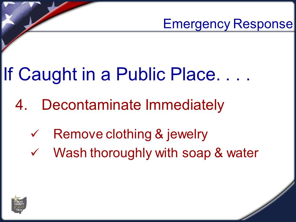Emergency Response 4.Decontaminate Immediately Remove clothing & jewelry Wash thoroughly with soap & water If Caught in a Public Place....