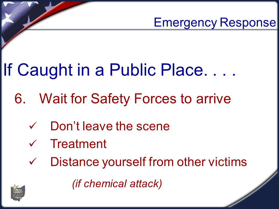 Emergency Response 6.Wait for Safety Forces to arrive Don't leave the scene Treatment Distance yourself from other victims (if chemical attack) If Cau