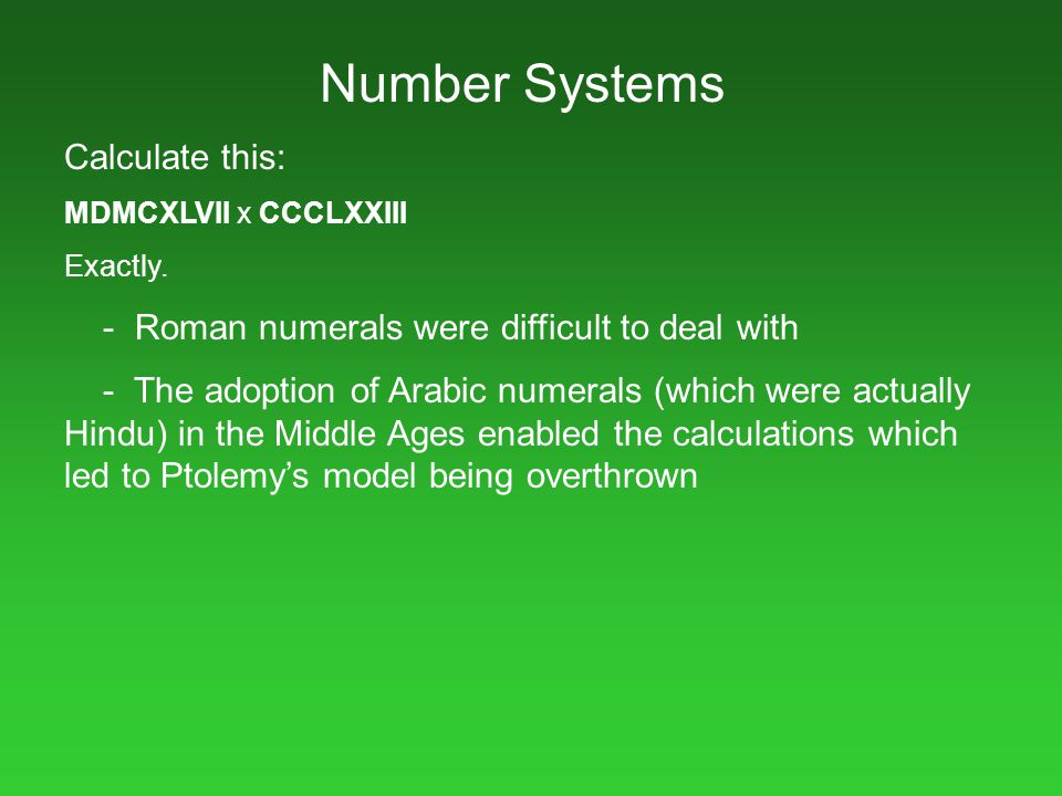Number Systems Calculate this: MDMCXLVII x CCCLXXIII Exactly. - Roman numerals were difficult to deal with - The adoption of Arabic numerals (which we