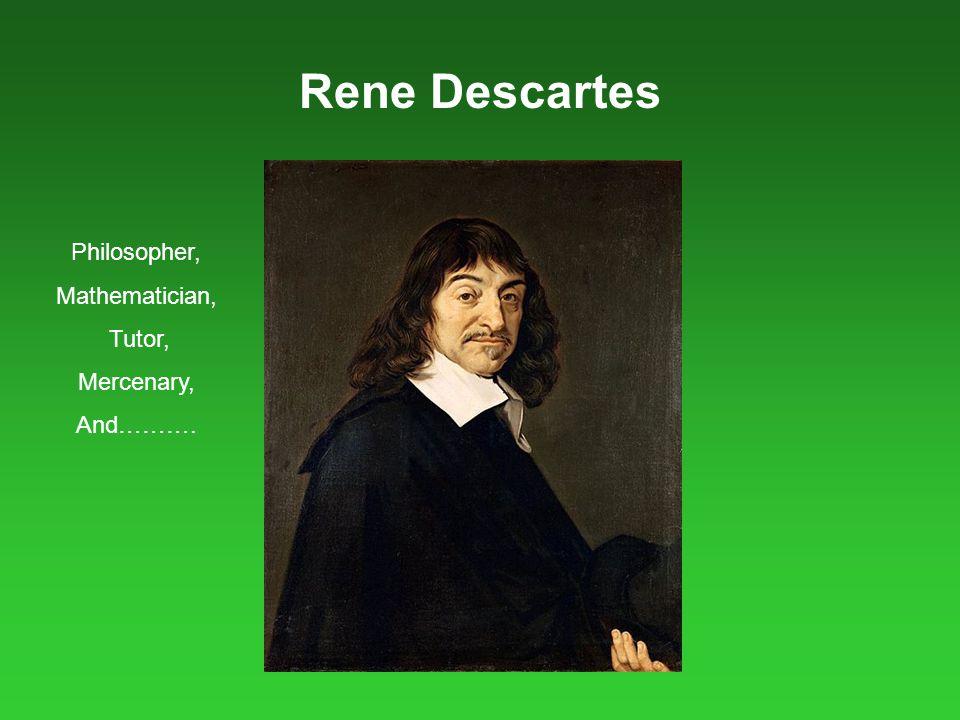 Rene Descartes Philosopher, Mathematician, Tutor, Mercenary, And……….