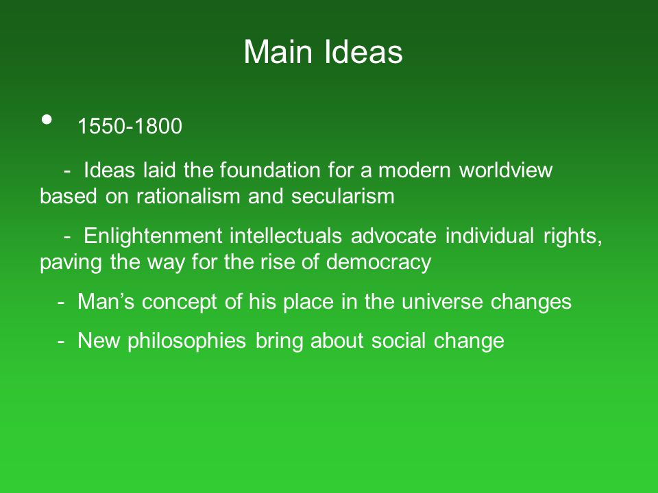 Main Ideas 1550-1800 - Ideas laid the foundation for a modern worldview based on rationalism and secularism - Enlightenment intellectuals advocate ind