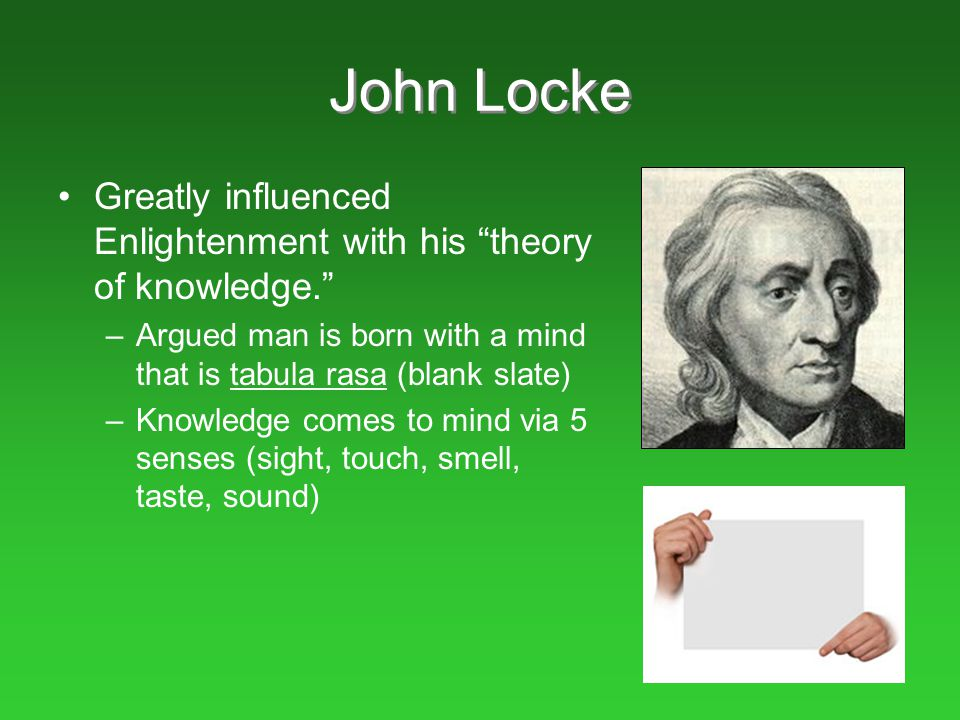 """John Locke Greatly influenced Enlightenment with his """"theory of knowledge."""" –Argued man is born with a mind that is tabula rasa (blank slate) –Knowled"""