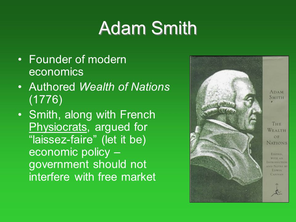 """Adam Smith Founder of modern economics Authored Wealth of Nations (1776) Smith, along with French Physiocrats, argued for """"laissez-faire"""" (let it be)"""