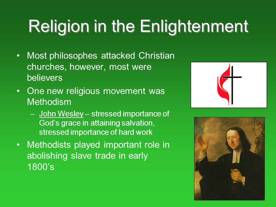 Religion in the Enlightenment Most philosophes attacked Christian churches, however, most were believers One new religious movement was Methodism –Joh