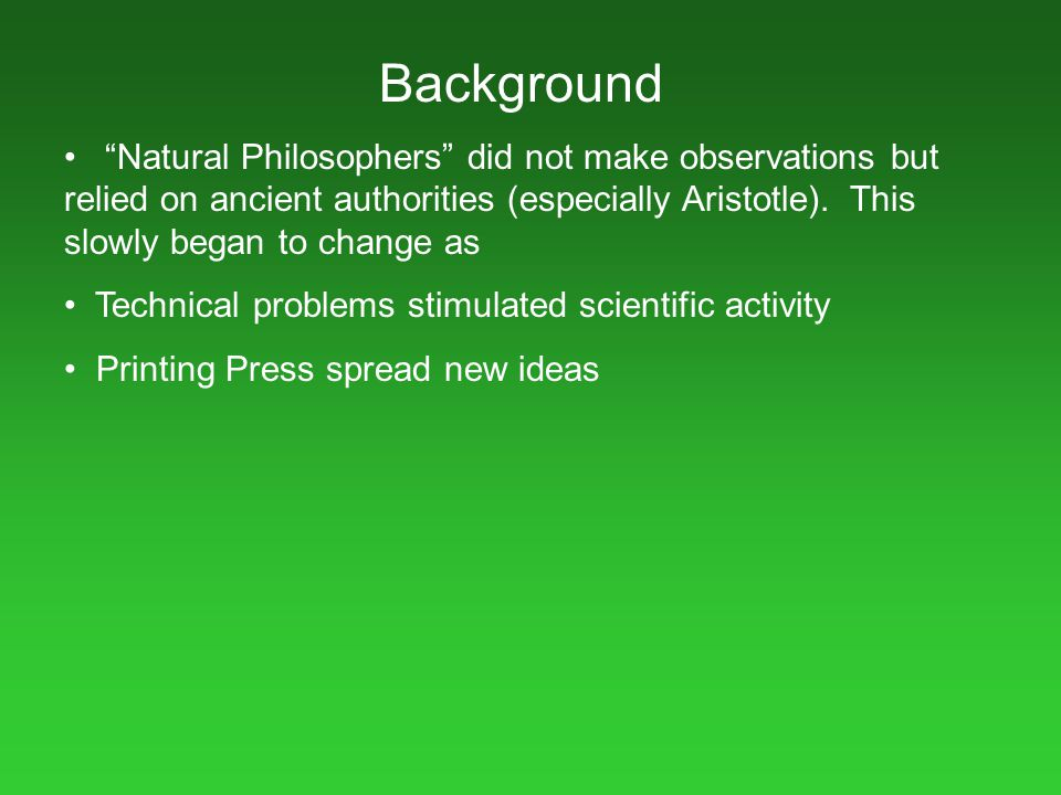 """Background """"Natural Philosophers"""" did not make observations but relied on ancient authorities (especially Aristotle). This slowly began to change as T"""