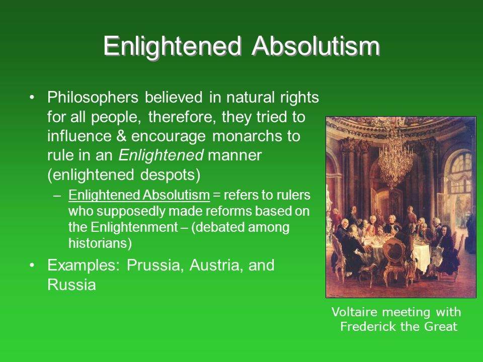 Enlightened Absolutism Philosophers believed in natural rights for all people, therefore, they tried to influence & encourage monarchs to rule in an E