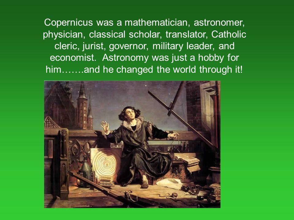Copernicus was a mathematician, astronomer, physician, classical scholar, translator, Catholic cleric, jurist, governor, military leader, and economis
