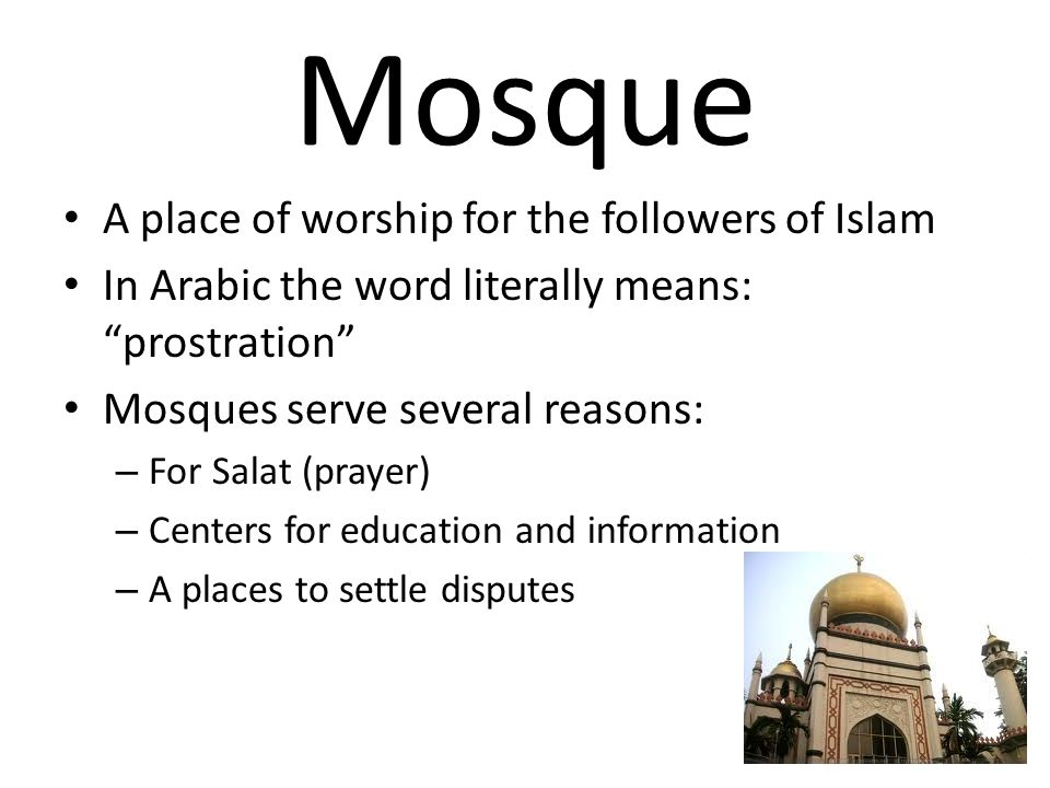 Mosque A place of worship for the followers of Islam In Arabic the word literally means: prostration Mosques serve several reasons: – For Salat (prayer) – Centers for education and information – A places to settle disputes