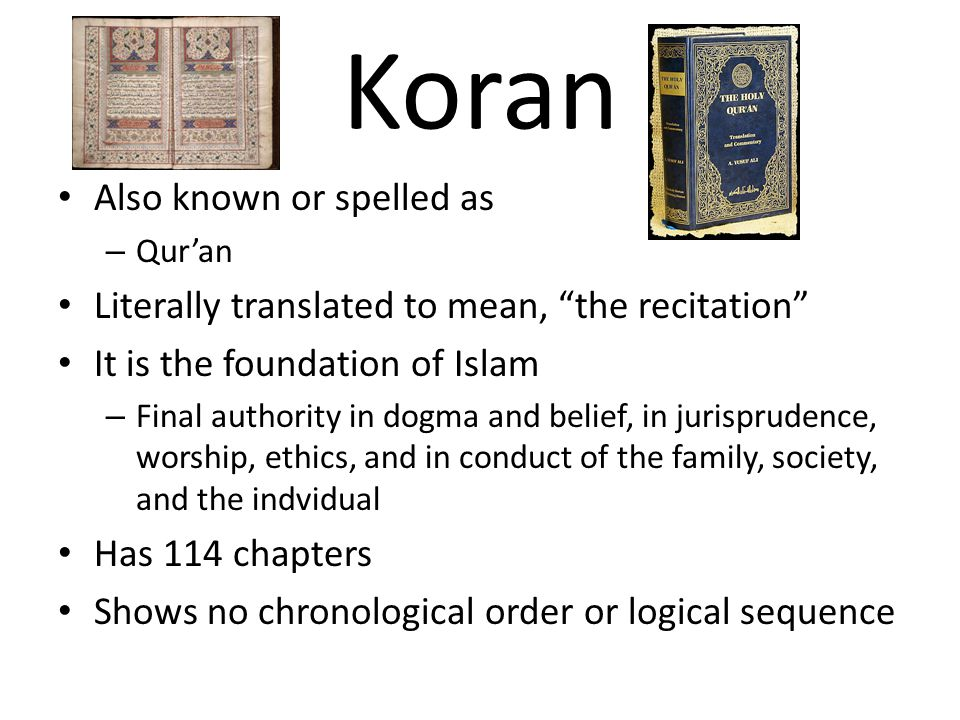 Koran Also known or spelled as – Qur'an Literally translated to mean, the recitation It is the foundation of Islam – Final authority in dogma and belief, in jurisprudence, worship, ethics, and in conduct of the family, society, and the indvidual Has 114 chapters Shows no chronological order or logical sequence