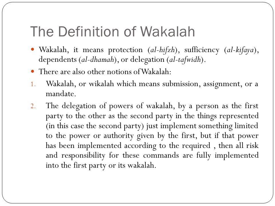 The Definition of Wakalah Wakalah, it means protection (al-hifzh), sufficiency (al-kifaya), dependents (al-dhamah), or delegation (al-tafwidh). There