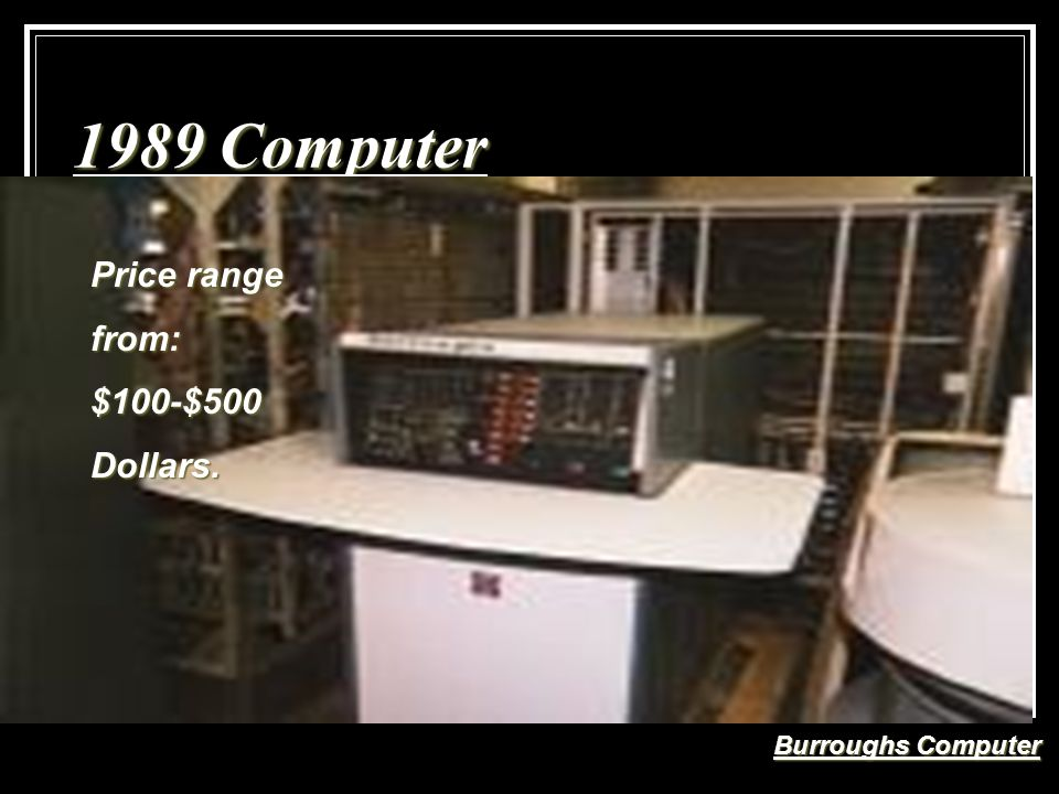 1989 Computer Burroughs Computer Price range from:$100-$500Dollars.