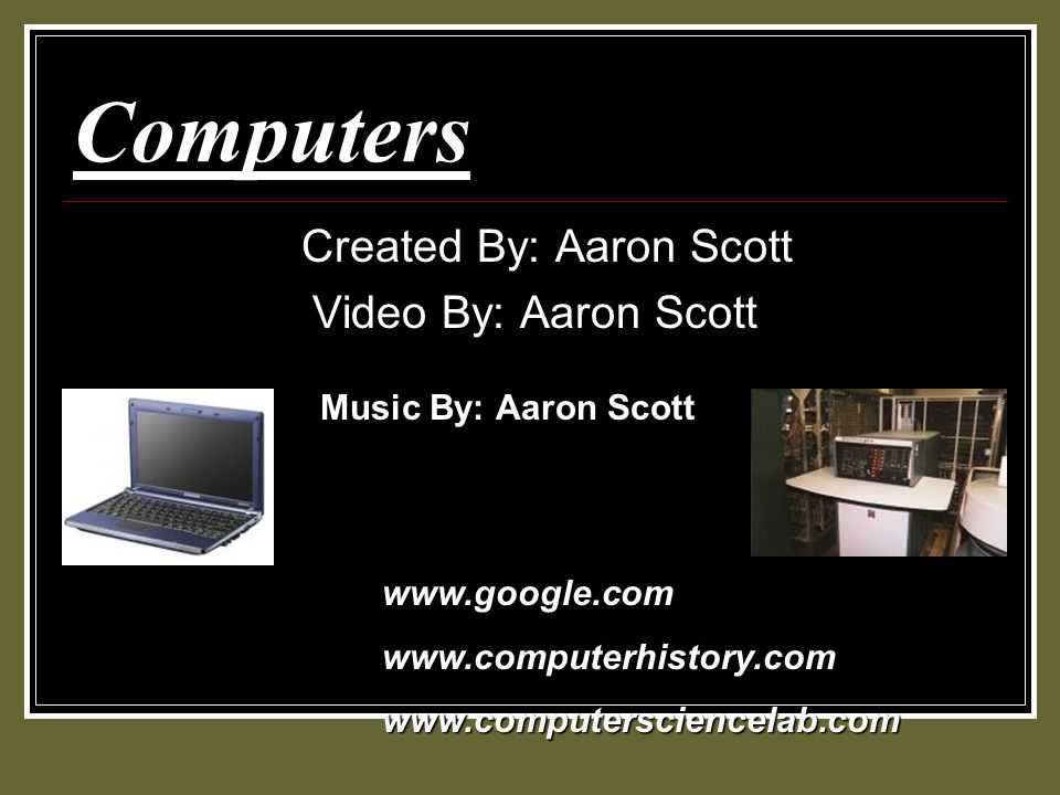 Computers Created By: Aaron Scott Video By: Aaron Scott Music By: Aaron Scott www.google.comwww.computerhistory.comwww.computersciencelab.com