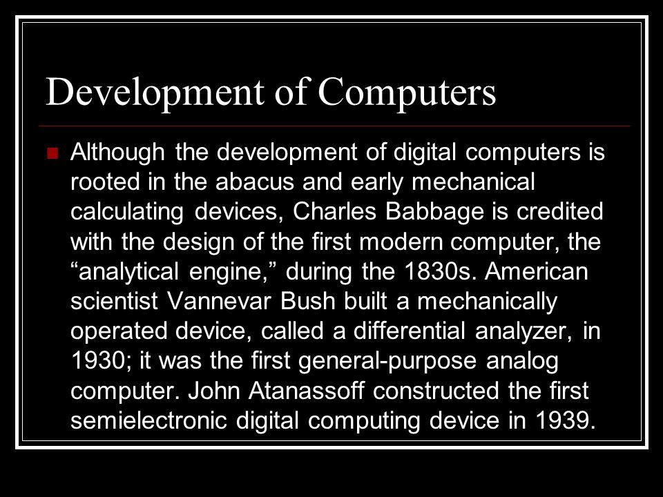 Development of Computers Although the development of digital computers is rooted in the abacus and early mechanical calculating devices, Charles Babba