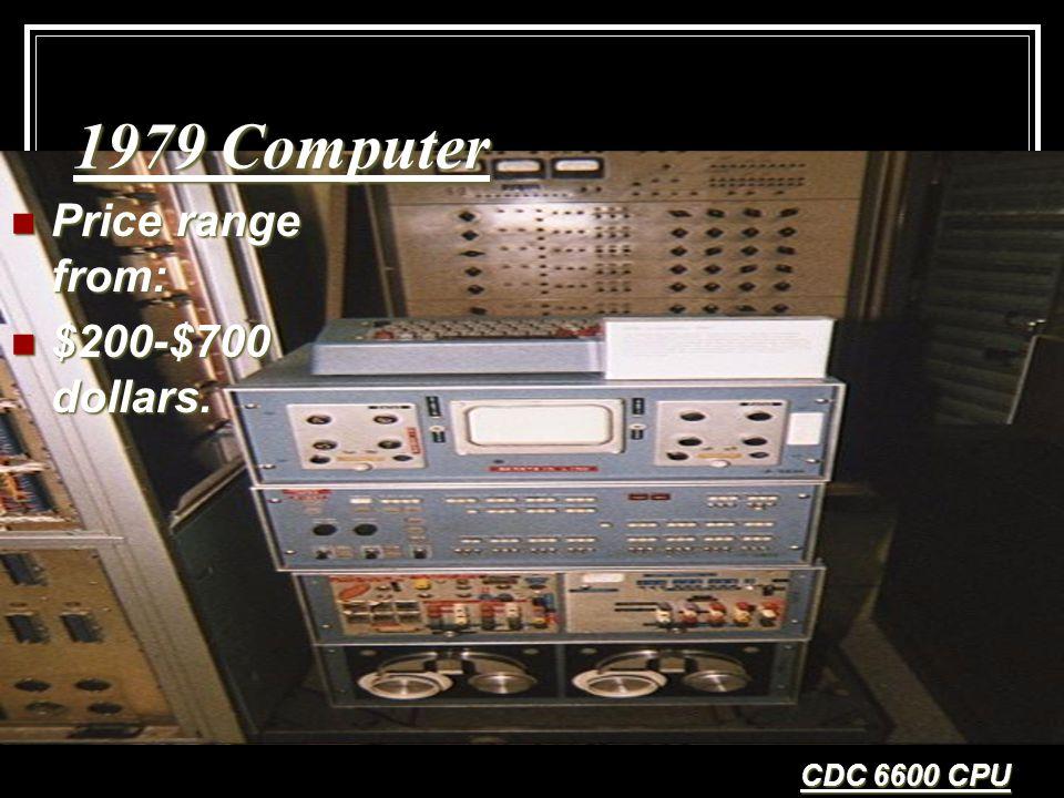 1979 Computer Price range from: Price range from: $200-$700 dollars. $200-$700 dollars. CDC 6600 CPU