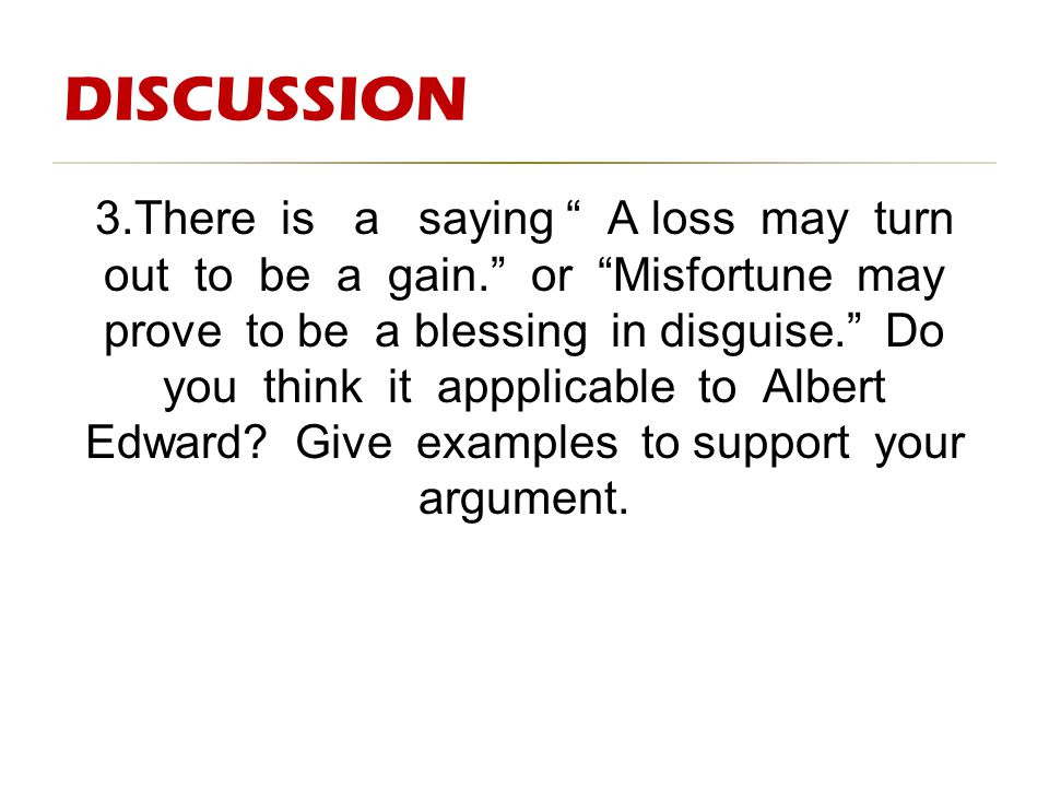 "DISCUSSION 3.There is a saying "" A loss may turn out to be a gain."" or ""Misfortune may prove to be a blessing in disguise."" Do you think it appplicabl"