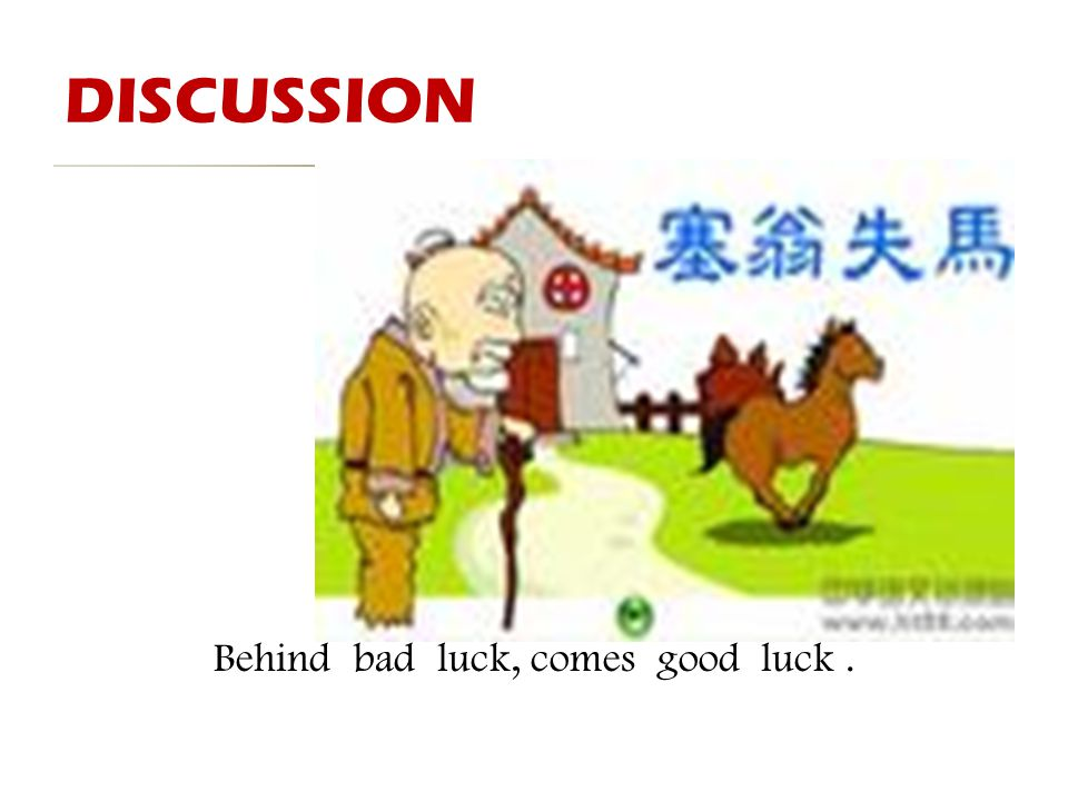 DISCUSSION 塞 焉 翁 知 失 非 马 福 Behind bad luck, comes good luck.