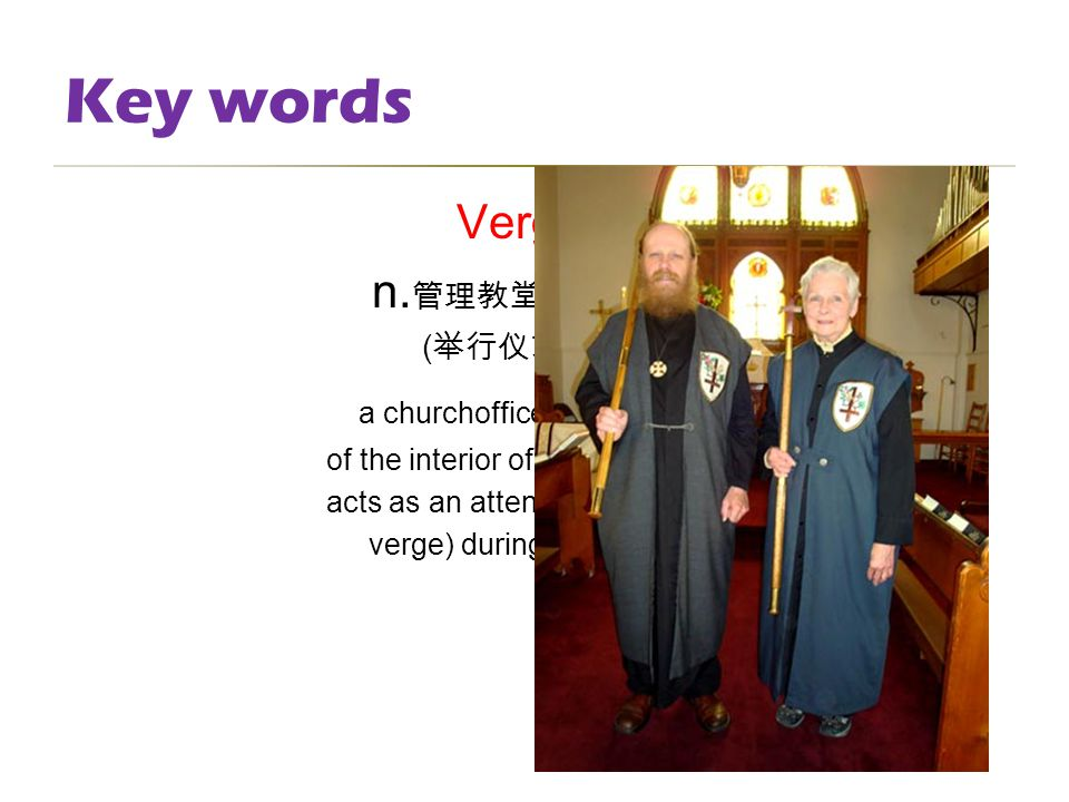 Key words Verger n. 管理教堂内部事务者 ; ( 举行仪式时的 ) 司仪 a churchofficer who takes care of the interior of the building and acts as an attendant (carries the ver