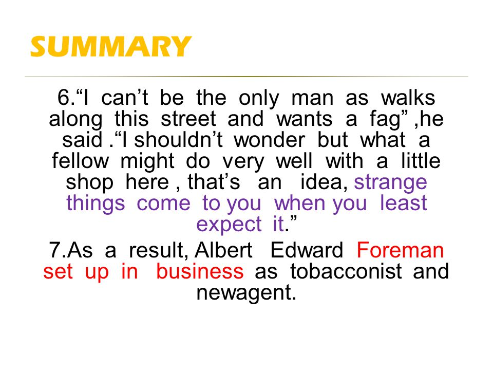 SUMMARY 6. I can't be the only man as walks along this street and wants a fag ,he said. I shouldn't wonder but what a fellow might do very well with a little shop here, that's an idea, strange things come to you when you least expect it. 7.As a result, Albert Edward Foreman set up in business as tobacconist and newagent.
