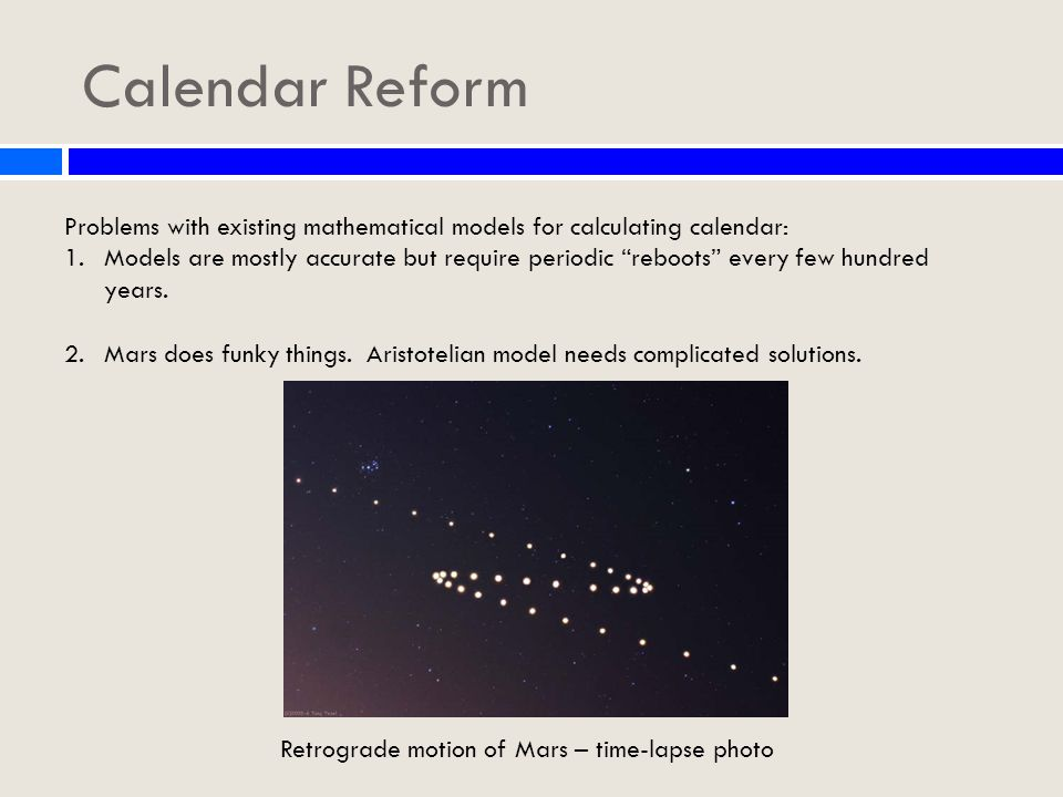 Calendar Reform Problems with existing mathematical models for calculating calendar: 1.Models are mostly accurate but require periodic reboots every few hundred years.