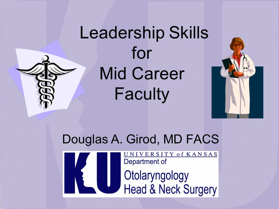 Leadership Skills for Mid Career Faculty Douglas A. Girod, MD FACS