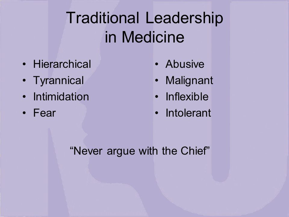 Traditional Leadership in Medicine Hierarchical Tyrannical Intimidation Fear Abusive Malignant Inflexible Intolerant Never argue with the Chief