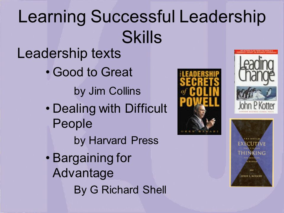 Learning Successful Leadership Skills Leadership texts Good to Great by Jim Collins Dealing with Difficult People by Harvard Press Bargaining for Advantage By G Richard Shell