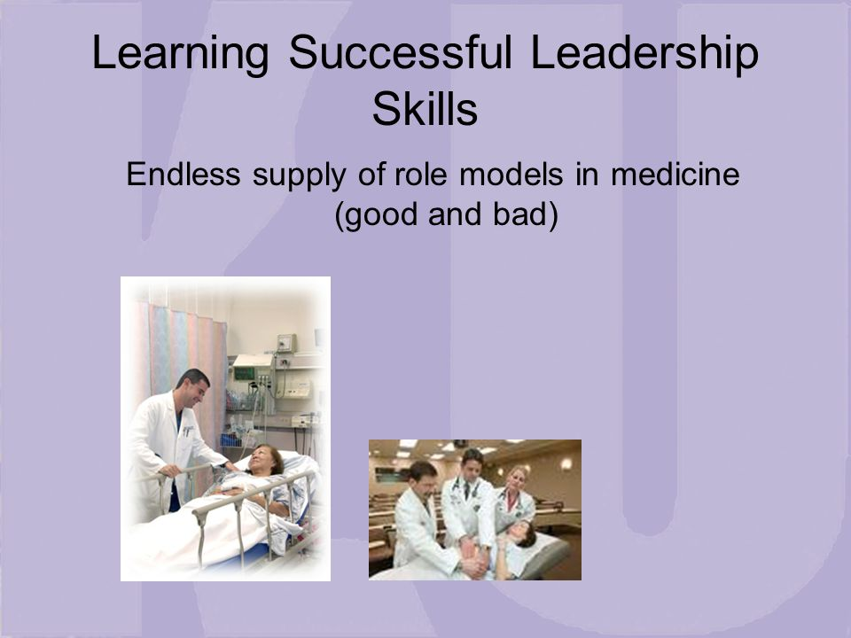 Learning Successful Leadership Skills Endless supply of role models in medicine (good and bad)