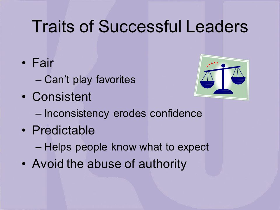 Fair –Can't play favorites Consistent –Inconsistency erodes confidence Predictable –Helps people know what to expect Avoid the abuse of authority