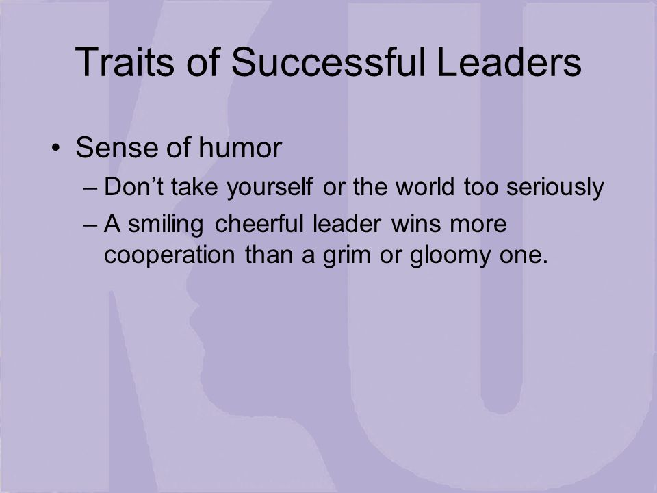 Traits of Successful Leaders Sense of humor –Don't take yourself or the world too seriously –A smiling cheerful leader wins more cooperation than a grim or gloomy one.
