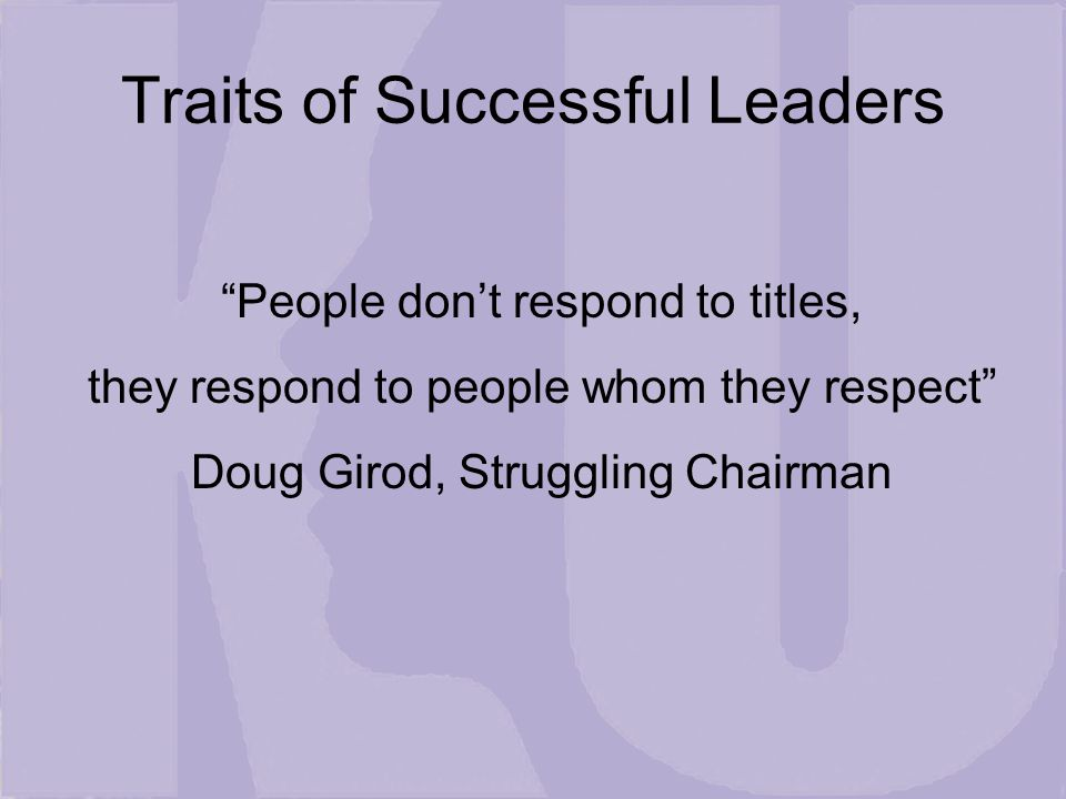 Traits of Successful Leaders People don't respond to titles, they respond to people whom they respect Doug Girod, Struggling Chairman