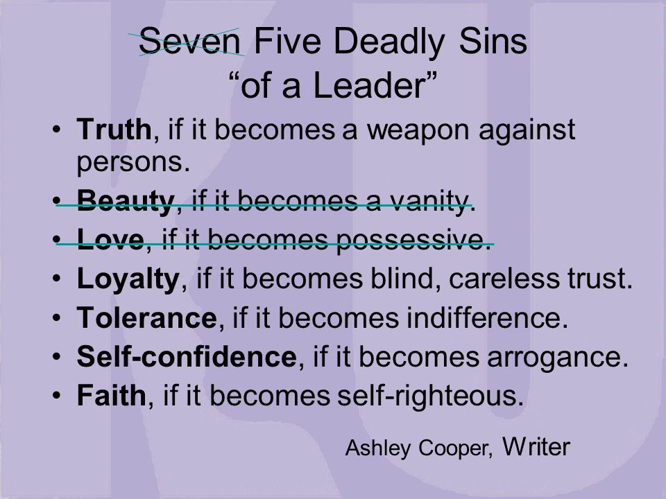 Seven Five Deadly Sins of a Leader Truth, if it becomes a weapon against persons.