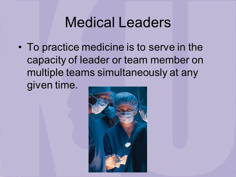 Medical Leaders To practice medicine is to serve in the capacity of leader or team member on multiple teams simultaneously at any given time.