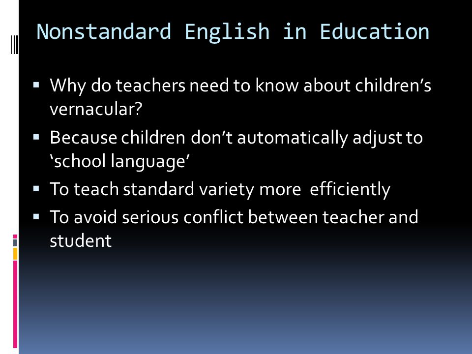 Nonstandard English in Education  Why do teachers need to know about children's vernacular?  Because children don't automatically adjust to 'school