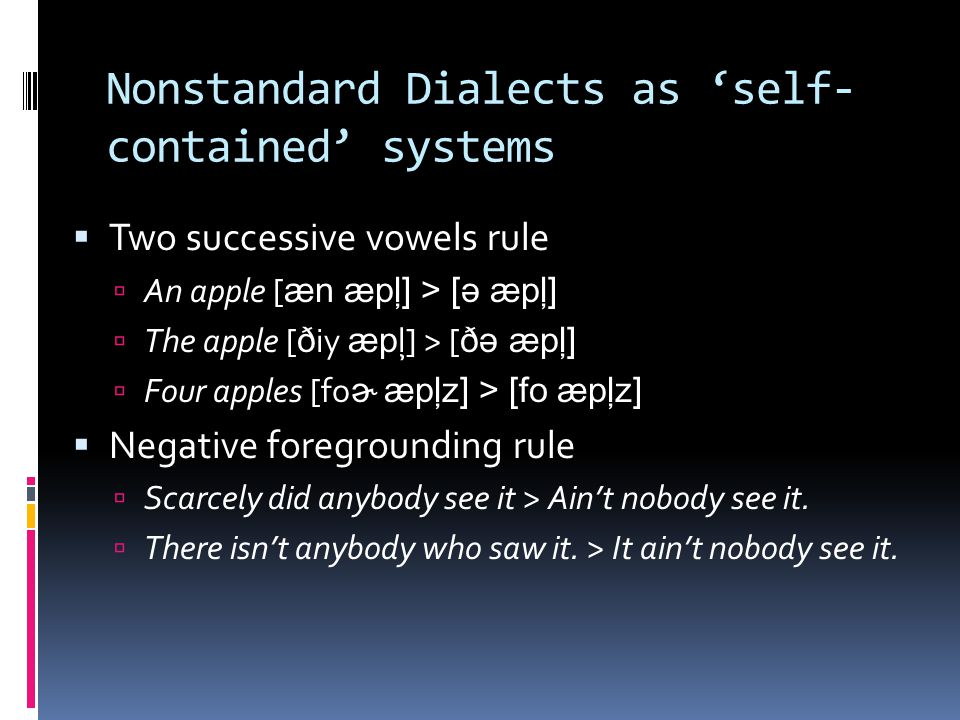 Nonstandard Dialects as 'self- contained' systems  Two successive vowels rule  An apple [ æn æpļ] > [ə æpļ]  The apple [ ð iy æp ļ] > [ ðə æpļ]  F