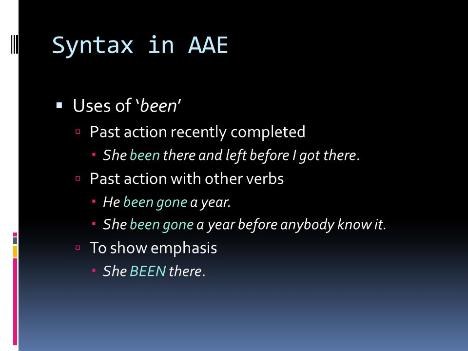 Syntax in AAE  Uses of 'been'  Past action recently completed  She been there and left before I got there.  Past action with other verbs  He been