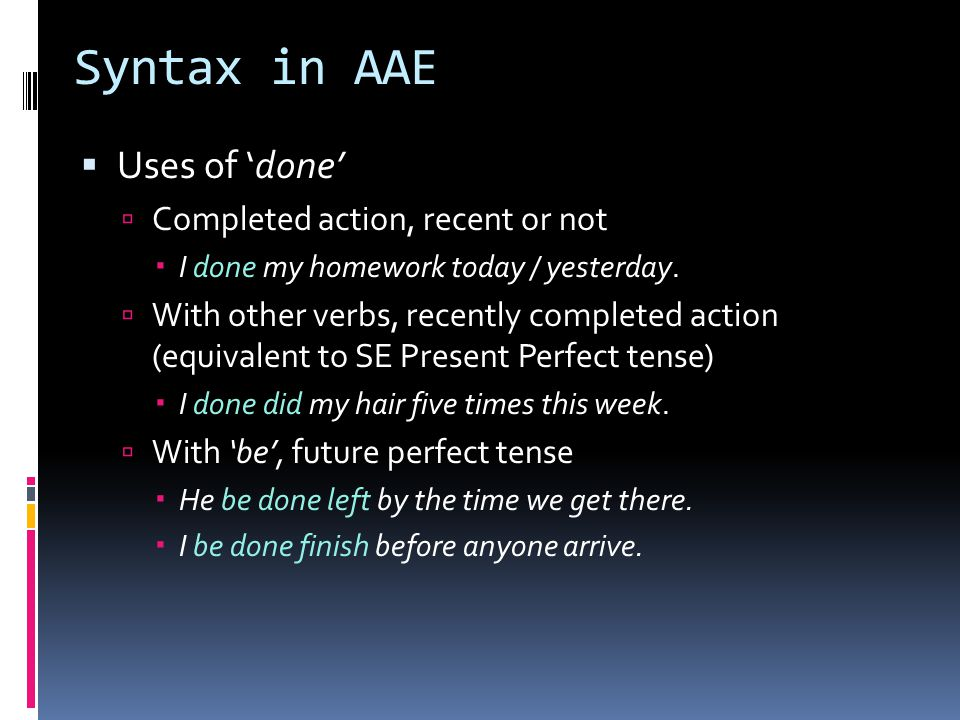 Syntax in AAE  Uses of 'done'  Completed action, recent or not  I done my homework today / yesterday.  With other verbs, recently completed action