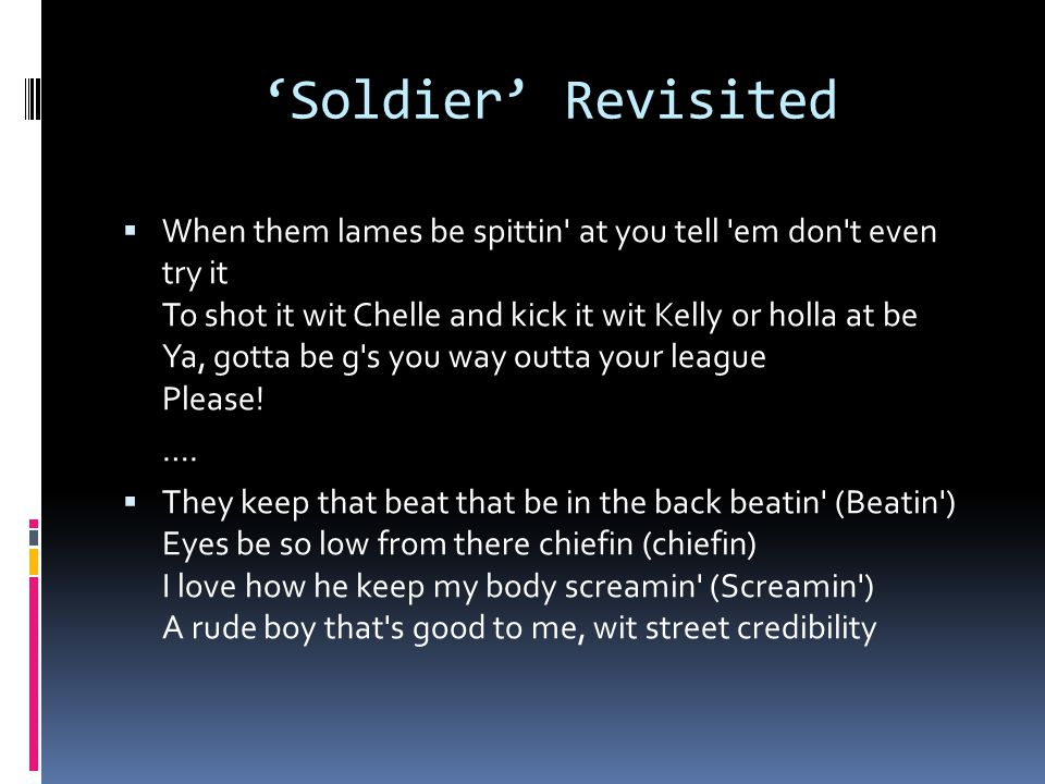 'Soldier' Revisited  When them lames be spittin' at you tell 'em don't even try it To shot it wit Chelle and kick it wit Kelly or holla at be Ya, got