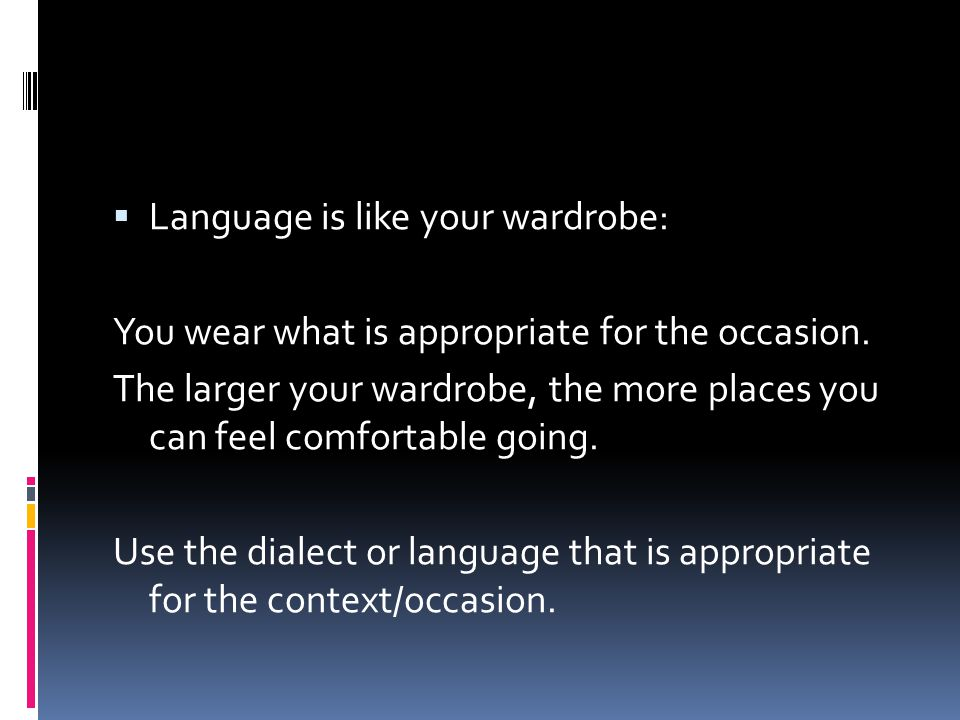  Language is like your wardrobe: You wear what is appropriate for the occasion. The larger your wardrobe, the more places you can feel comfortable go