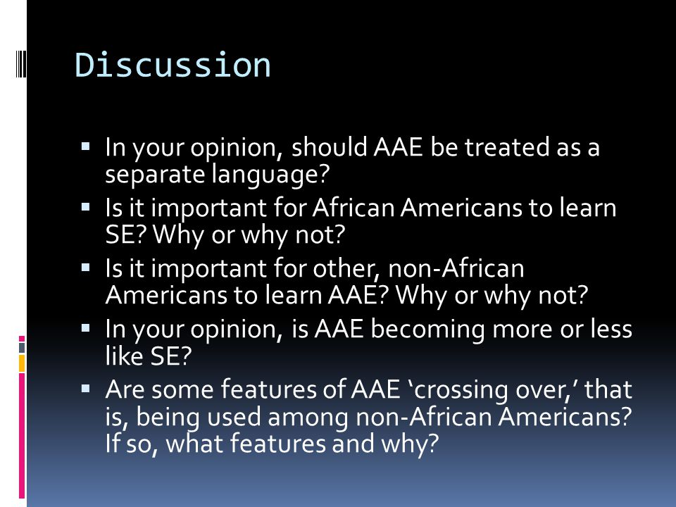 Discussion  In your opinion, should AAE be treated as a separate language?  Is it important for African Americans to learn SE? Why or why not?  Is
